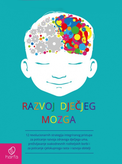 Daniel J. Siegel, Tina Payne Bryson : RAZVOJ DJEČJEG MOZGA - 12 revolucionarnih strategija integriranog pristupa za poticanje razvoja zdravoga dječjega uma, preživljavanje svakodnevnih roditeljskih borbi i za poticanje cjelokupnoga rasta i ra